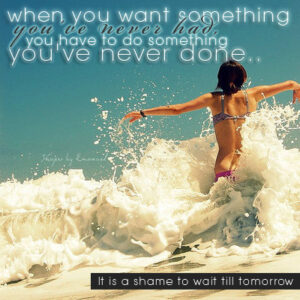 when you want something you never had, you have to do something you never done.. It is a shame to wait till tomorrow
